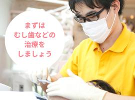 まずは虫歯などの治療をしましょう
